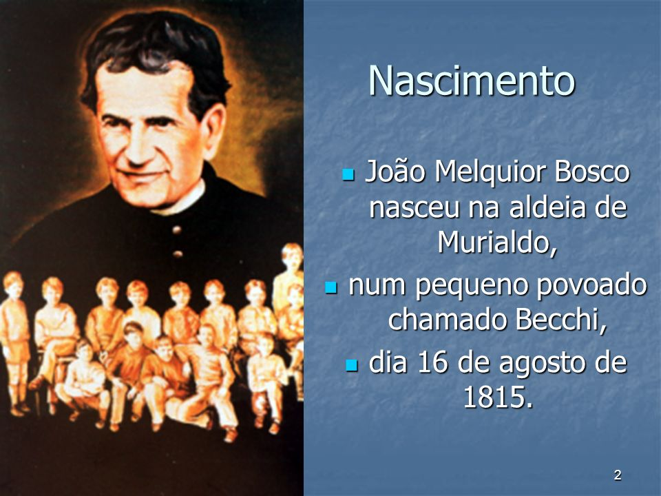 2 Nascimento João Melquior Bosco nasceu na aldeia de Murialdo, João Melquior Bosco nasceu na aldeia de Murialdo, num pequeno povoado chamado Becchi, n