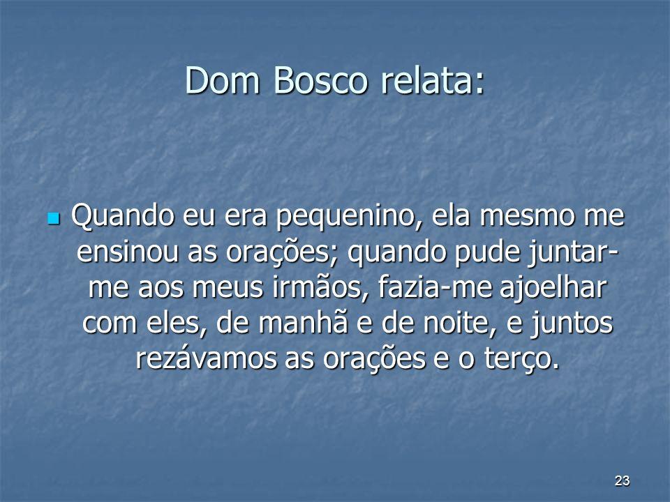 23 Dom Bosco relata: Quando eu era pequenino, ela mesmo me ensinou as orações; quando pude juntar- me aos meus irmãos, fazia-me ajoelhar com eles, de