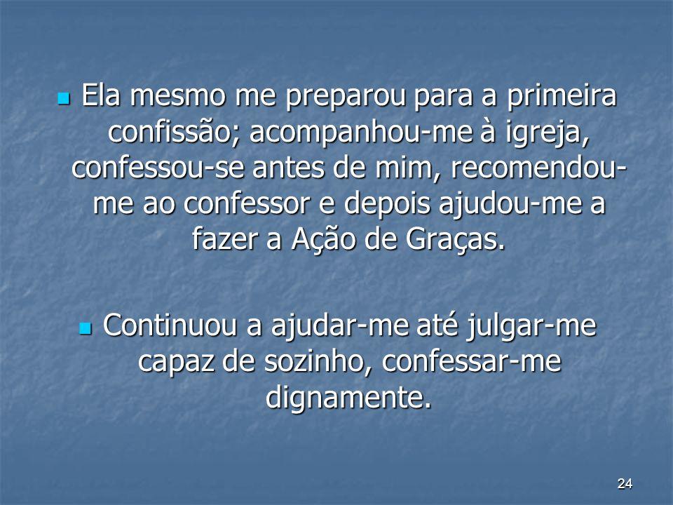 24 Ela mesmo me preparou para a primeira confissão; acompanhou-me à igreja, confessou-se antes de mim, recomendou- me ao confessor e depois ajudou-me