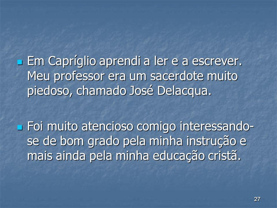 27 Em Capríglio aprendi a ler e a escrever. Meu professor era um sacerdote muito piedoso, chamado José Delacqua. Em Capríglio aprendi a ler e a escrev