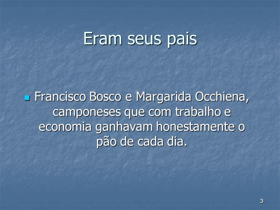 3 Eram seus pais Francisco Bosco e Margarida Occhiena, camponeses que com trabalho e economia ganhavam honestamente o pão de cada dia. Francisco Bosco