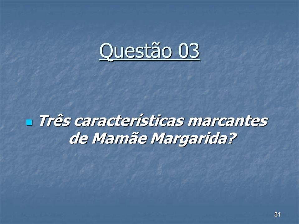 31 Questão 03 Três características marcantes de Mamãe Margarida? Três características marcantes de Mamãe Margarida?