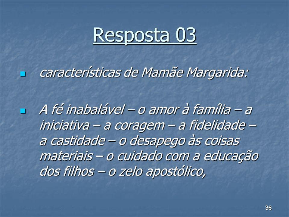 36 Resposta 03 características de Mamãe Margarida: características de Mamãe Margarida: A fé inabalável – o amor à família – a iniciativa – a coragem –