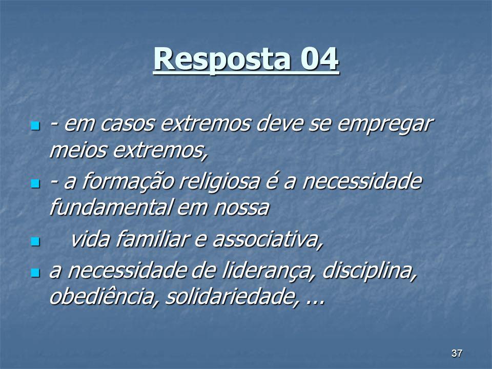 37 Resposta 04 - em casos extremos deve se empregar meios extremos, - em casos extremos deve se empregar meios extremos, - a formação religiosa é a ne