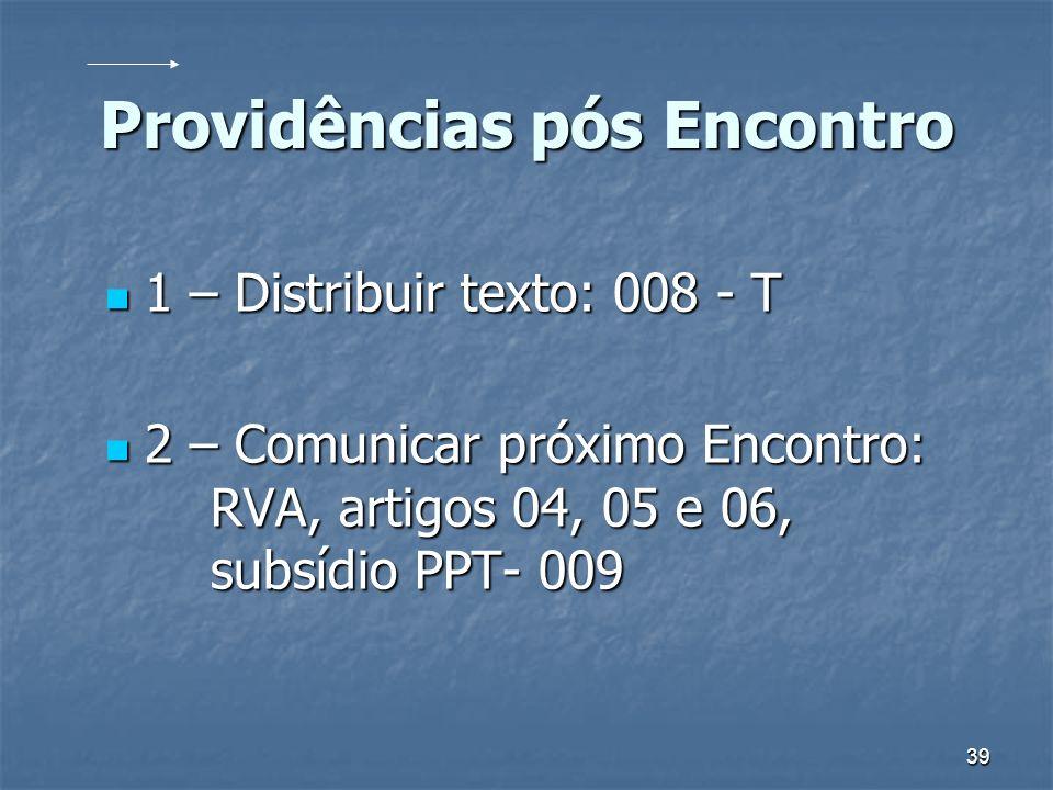 39 Providências pós Encontro 1 – Distribuir texto: 008 - T 1 – Distribuir texto: 008 - T 2 – Comunicar próximo Encontro: RVA, artigos 04, 05 e 06, sub