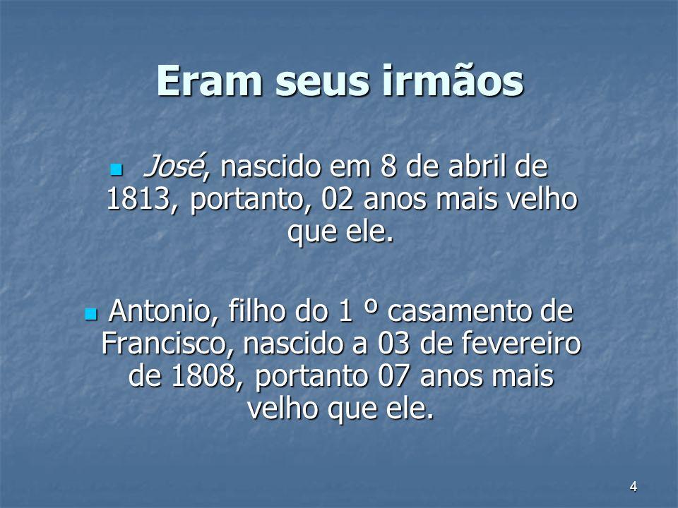 4 Eram seus irmãos José, nascido em 8 de abril de 1813, portanto, 02 anos mais velho que ele. José, nascido em 8 de abril de 1813, portanto, 02 anos m