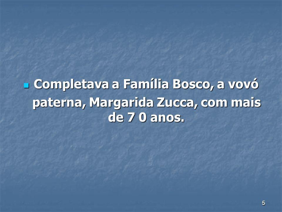 5 Completava a Família Bosco, a vovó Completava a Família Bosco, a vovó paterna, Margarida Zucca, com mais de 7 0 anos. paterna, Margarida Zucca, com