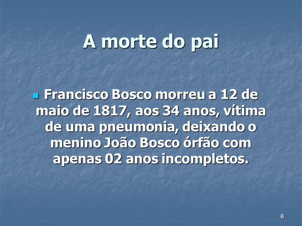 6 A morte do pai Francisco Bosco morreu a 12 de maio de 1817, aos 34 anos, vítima de uma pneumonia, deixando o menino João Bosco órfão com apenas 02 a