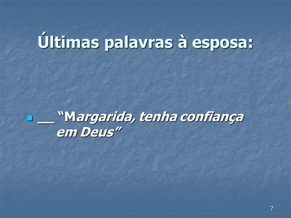 7 Últimas palavras à esposa: __ Margarida, tenha confiança em Deus __ Margarida, tenha confiança em Deus