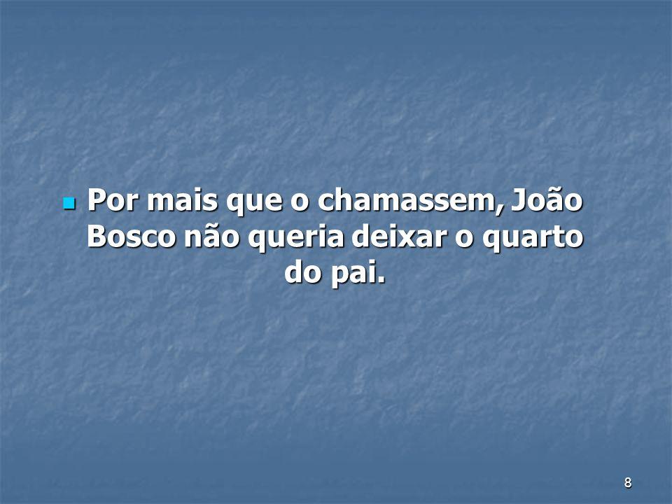 8 Por mais que o chamassem, João Bosco não queria deixar o quarto do pai. Por mais que o chamassem, João Bosco não queria deixar o quarto do pai.