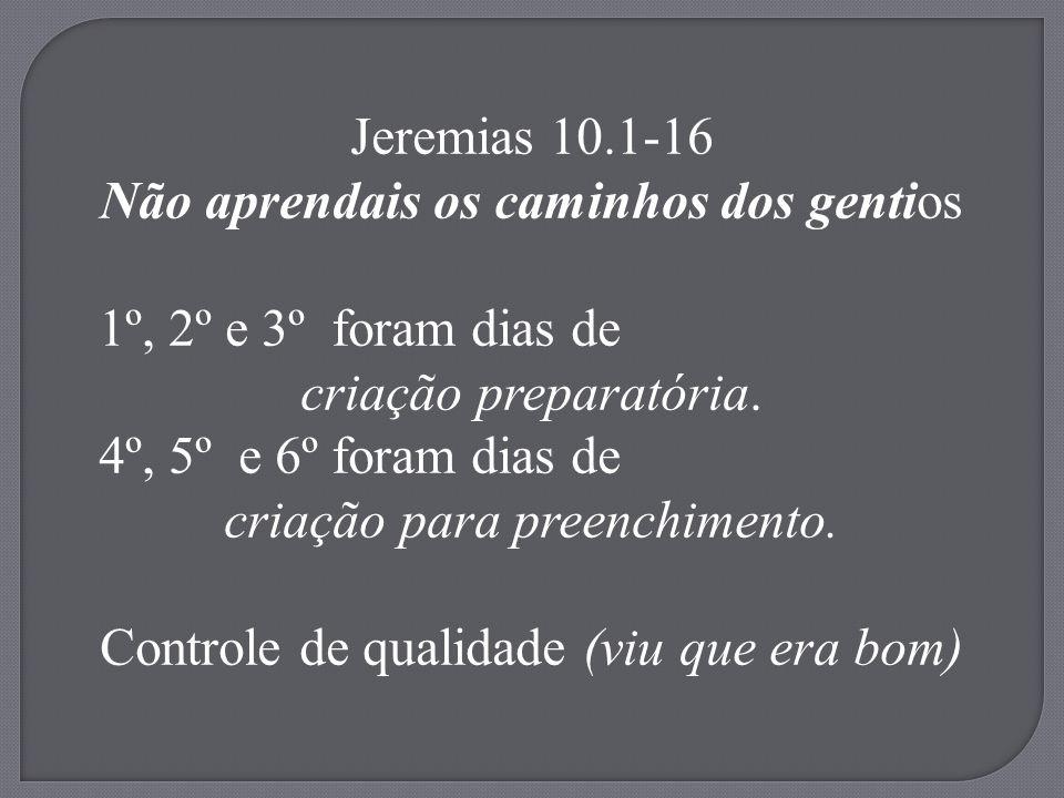 Jeremias 10.1-16 Não aprendais os caminhos dos gentios 1º, 2º e 3º foram dias de criação preparatória. 4º, 5º e 6º foram dias de criação para preenchi