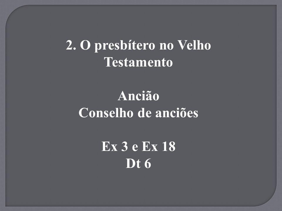 2. O presbítero no Velho Testamento Ancião Conselho de anciões Ex 3 e Ex 18 Dt 6