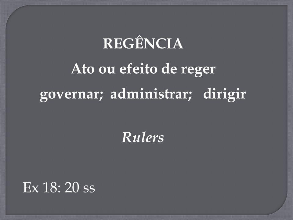 REGÊNCIA Ato ou efeito de reger governar; administrar; dirigir Rulers Ex 18: 20 ss