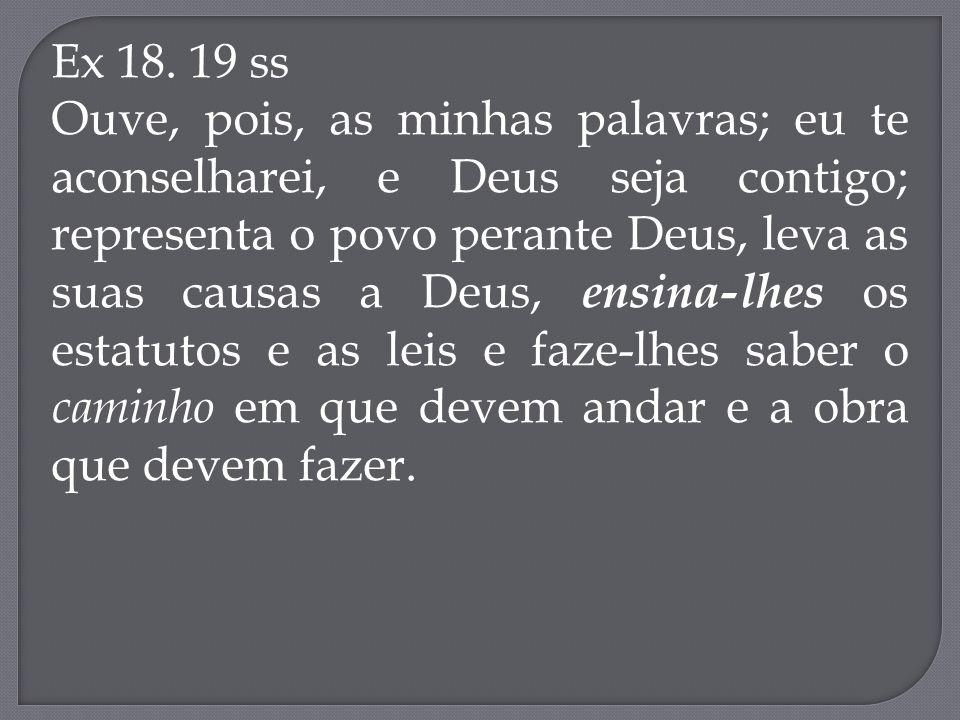 Ex 18. 19 ss Ouve, pois, as minhas palavras; eu te aconselharei, e Deus seja contigo; representa o povo perante Deus, leva as suas causas a Deus, ensi