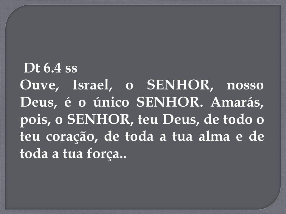 Dt 6.4 ss Ouve, Israel, o SENHOR, nosso Deus, é o único SENHOR. Amarás, pois, o SENHOR, teu Deus, de todo o teu coração, de toda a tua alma e de toda