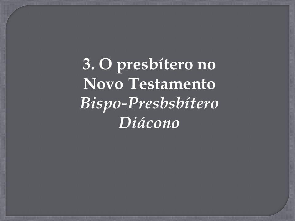 3. O presbítero no Novo Testamento Bispo-Presbsbítero Diácono