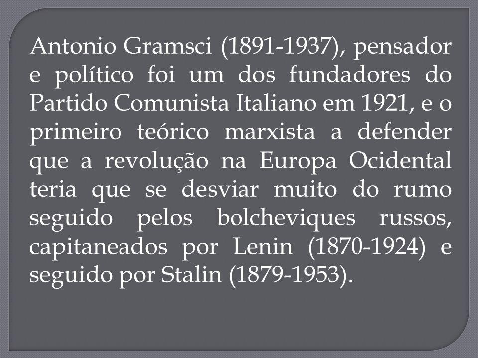 Antonio Gramsci (1891-1937), pensador e político foi um dos fundadores do Partido Comunista Italiano em 1921, e o primeiro teórico marxista a defender