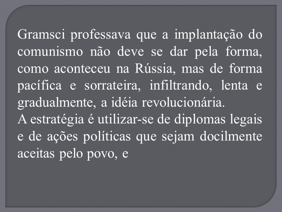 Gramsci professava que a implantação do comunismo não deve se dar pela forma, como aconteceu na Rússia, mas de forma pacífica e sorrateira, infiltrand