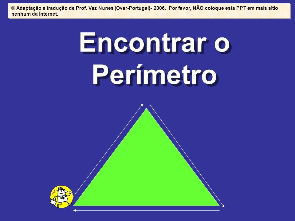 Encontrar o Perímetro © Adaptação e tradução de Prof. Vaz Nunes (Ovar-Portugal)- 2006. Por favor, NÃO coloque esta PPT em mais sítio nenhum da Interne