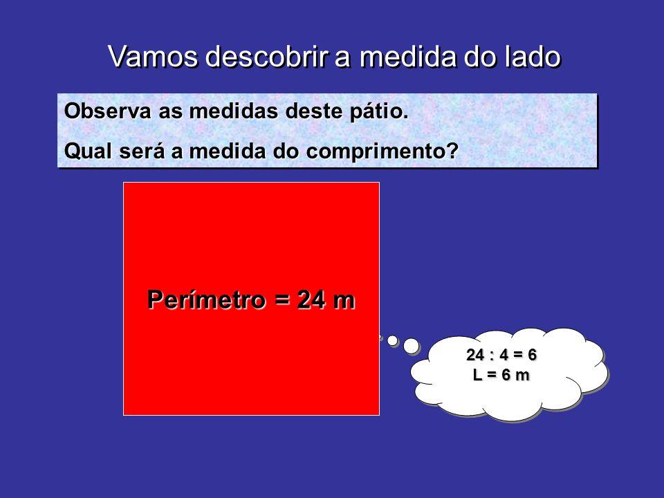 Vamos descobrir a medida do lado. Observa as medidas deste pátio. Qual será a medida do comprimento? Observa as medidas deste pátio. Qual será a medid