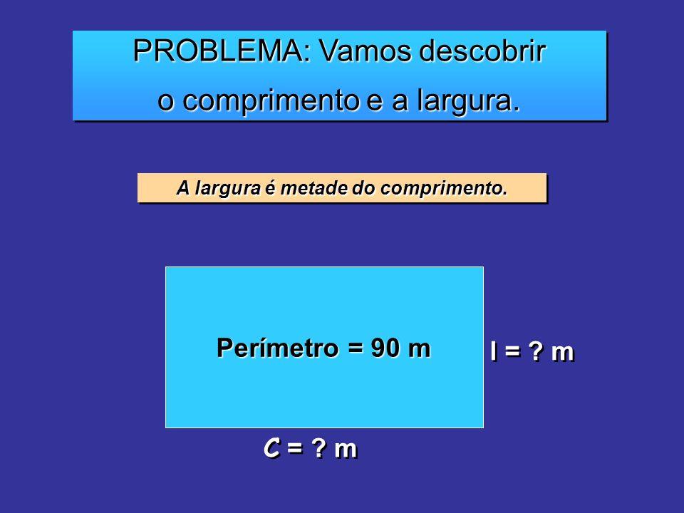 PROBLEMA: Vamos descobrir o comprimento e a largura. PROBLEMA: Vamos descobrir o comprimento e a largura. A largura é metade do comprimento. Perímetro