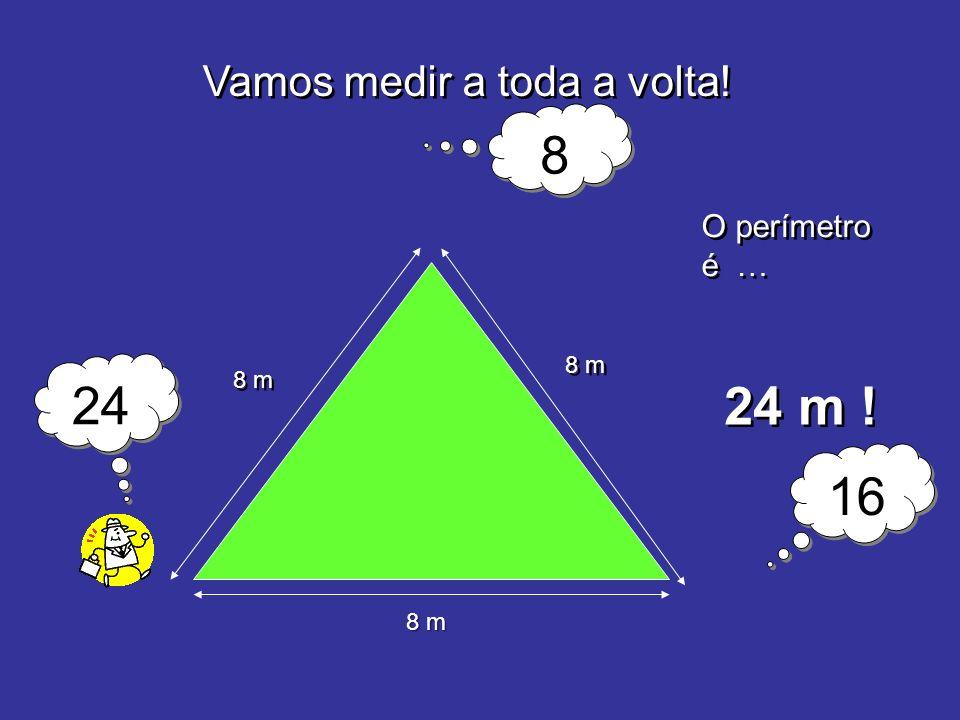 Vamos medir a toda a volta! 8 m O perímetro é … 24 m ! 8 m 8 8 16 24