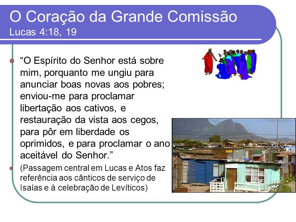 O Coração da Grande Comissão Lucas 4:18, 19 O Espírito do Senhor está sobre mim, porquanto me ungiu para anunciar boas novas aos pobres; enviou-me par