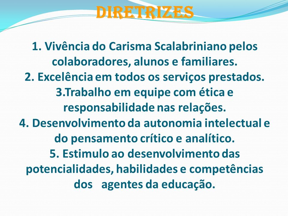 \ DIRETRIZES 1. Vivência do Carisma Scalabriniano pelos colaboradores, alunos e familiares. 2. Excelência em todos os serviços prestados. 3.Trabalho e