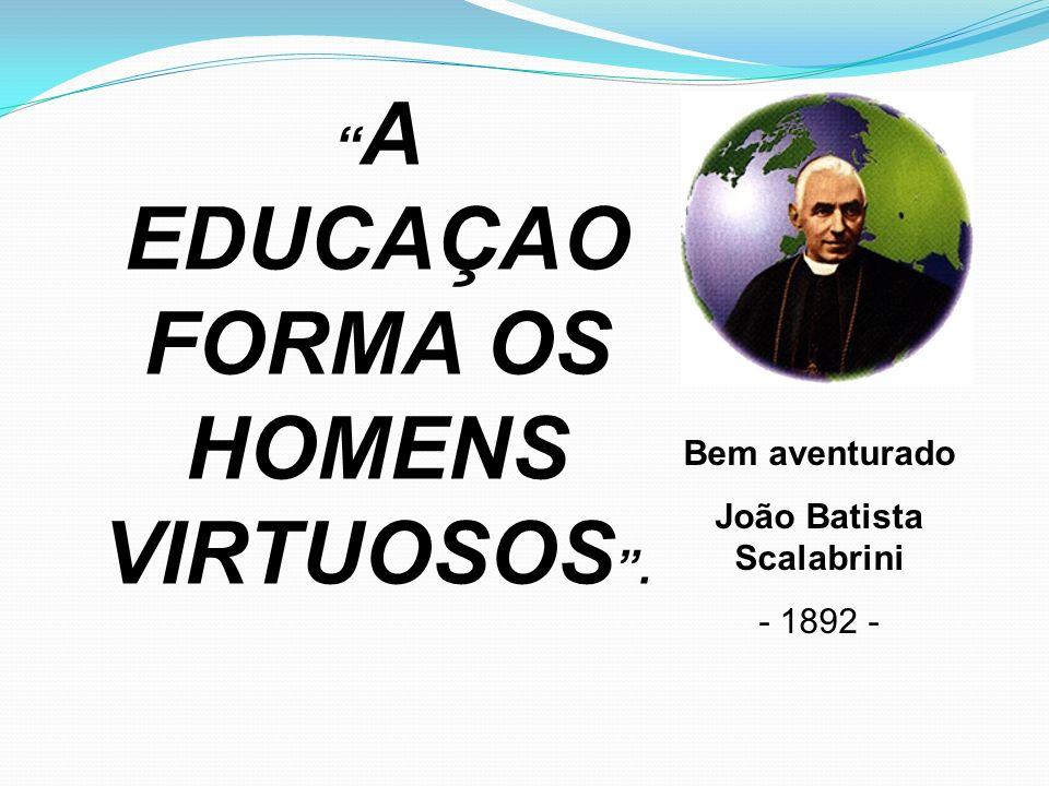 A EDUCAÇAO FORMA OS HOMENS VIRTUOSOS. Bem aventurado João Batista Scalabrini - 1892 -