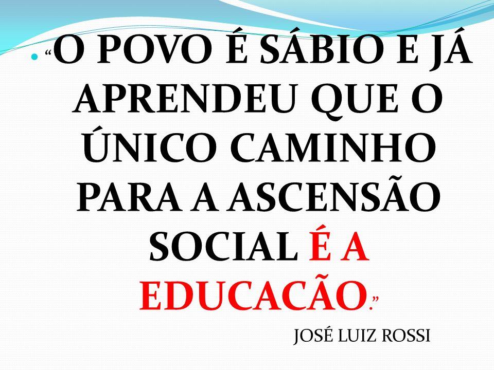 O POVO É SÁBIO E JÁ APRENDEU QUE O ÚNICO CAMINHO PARA A ASCENSÃO SOCIAL É A EDUCACÃO. JOSÉ LUIZ ROSSI