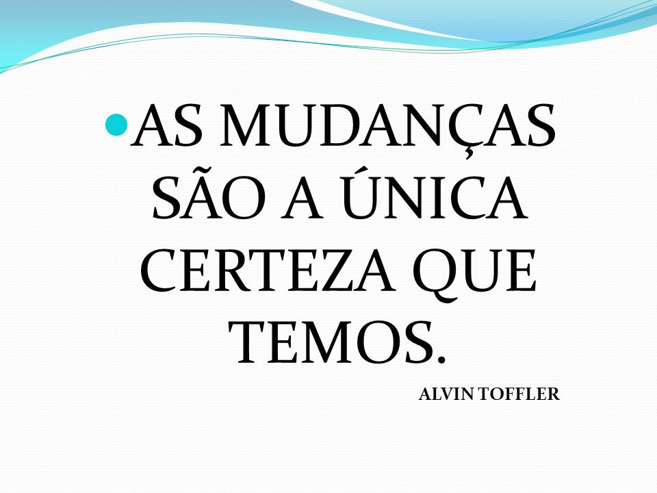AS MUDANÇAS SÃO A ÚNICA CERTEZA QUE TEMOS. ALVIN TOFFLER