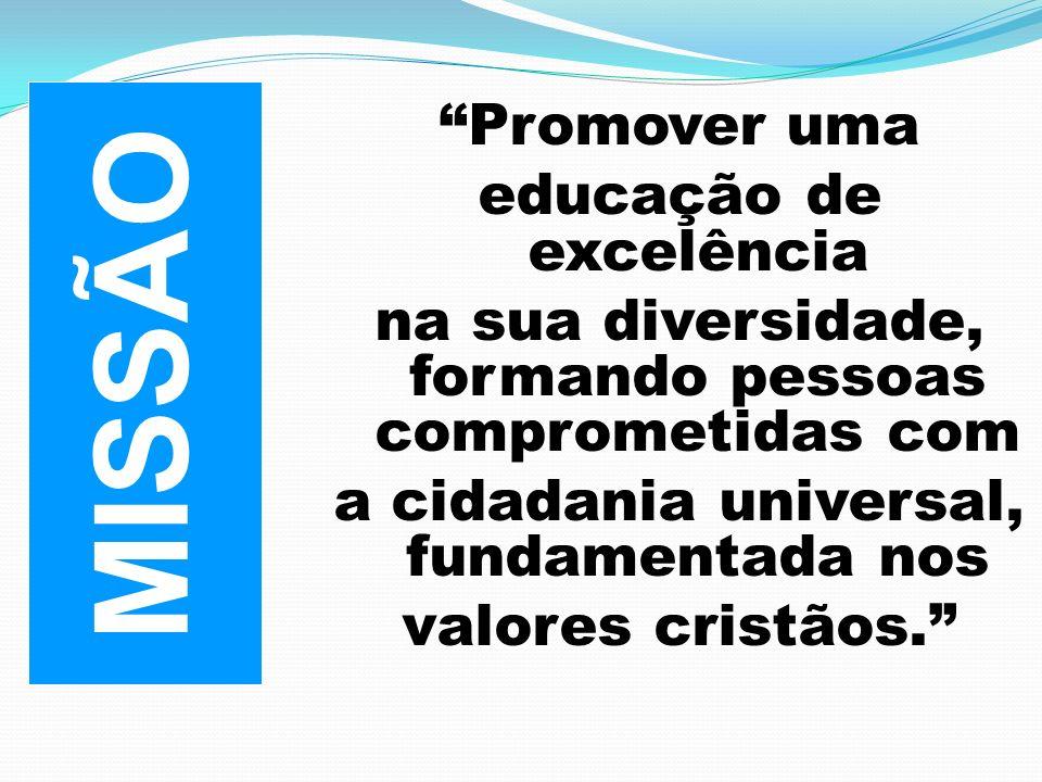 Promover uma educação de excelência na sua diversidade, formando pessoas comprometidas com a cidadania universal, fundamentada nos valores cristãos. M