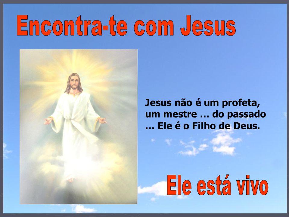 Jesus não é um profeta, um mestre … do passado … Ele é o Filho de Deus.
