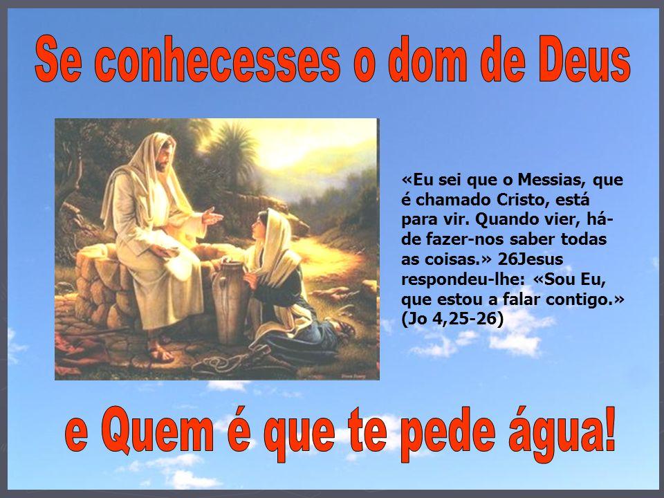 «Eu sei que o Messias, que é chamado Cristo, está para vir. Quando vier, há- de fazer-nos saber todas as coisas.» 26Jesus respondeu-lhe: «Sou Eu, que