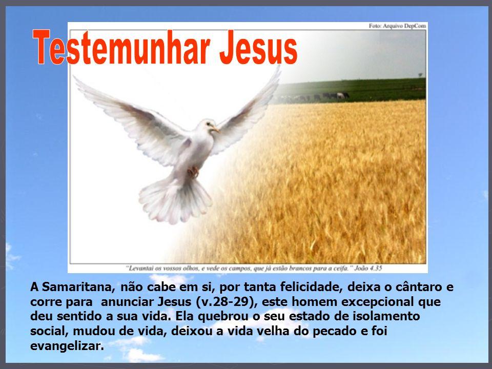 A Samaritana, não cabe em si, por tanta felicidade, deixa o cântaro e corre para anunciar Jesus (v.28-29), este homem excepcional que deu sentido a su