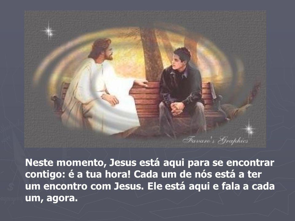 Neste momento, Jesus está aqui para se encontrar contigo: é a tua hora! Cada um de nós está a ter um encontro com Jesus. Ele está aqui e fala a cada u
