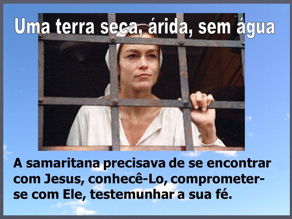 A samaritana vivia de história, se alimentava do passado: O pai Jacó nos deu o poço....