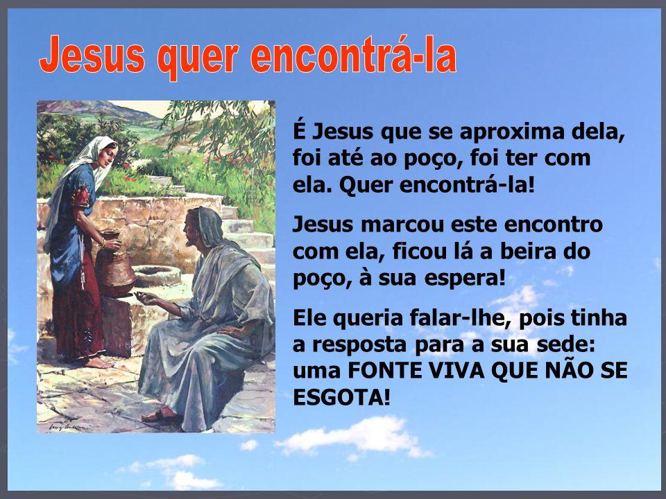 É Jesus que se aproxima dela, foi até ao poço, foi ter com ela. Quer encontrá-la! Jesus marcou este encontro com ela, ficou lá a beira do poço, à sua