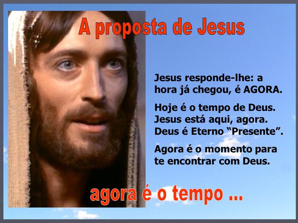 Jesus responde-lhe: a hora já chegou, é AGORA. Hoje é o tempo de Deus. Jesus está aqui, agora. Deus é Eterno Presente. Agora é o momento para te encon