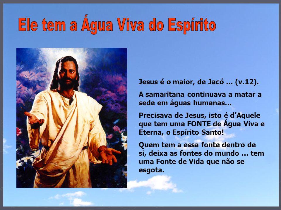 Jesus é o maior, de Jacó … (v.12). A samaritana continuava a matar a sede em águas humanas… Precisava de Jesus, isto é dAquele que tem uma FONTE de Ág