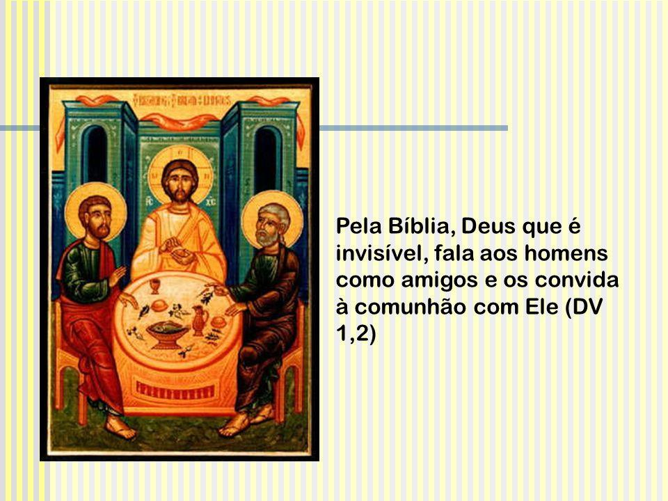 Pela Bíblia, Deus que é invisível, fala aos homens como amigos e os convida à comunhão com Ele (DV 1,2)