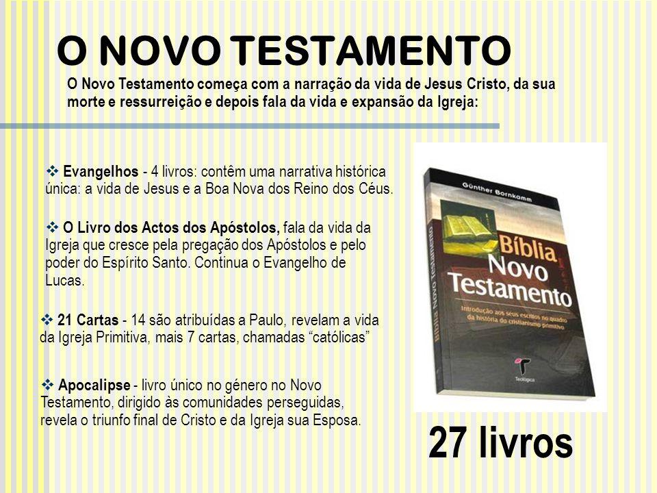 O NOVO TESTAMENTO 27 livros O Novo Testamento começa com a narração da vida de Jesus Cristo, da sua morte e ressurreição e depois fala da vida e expan