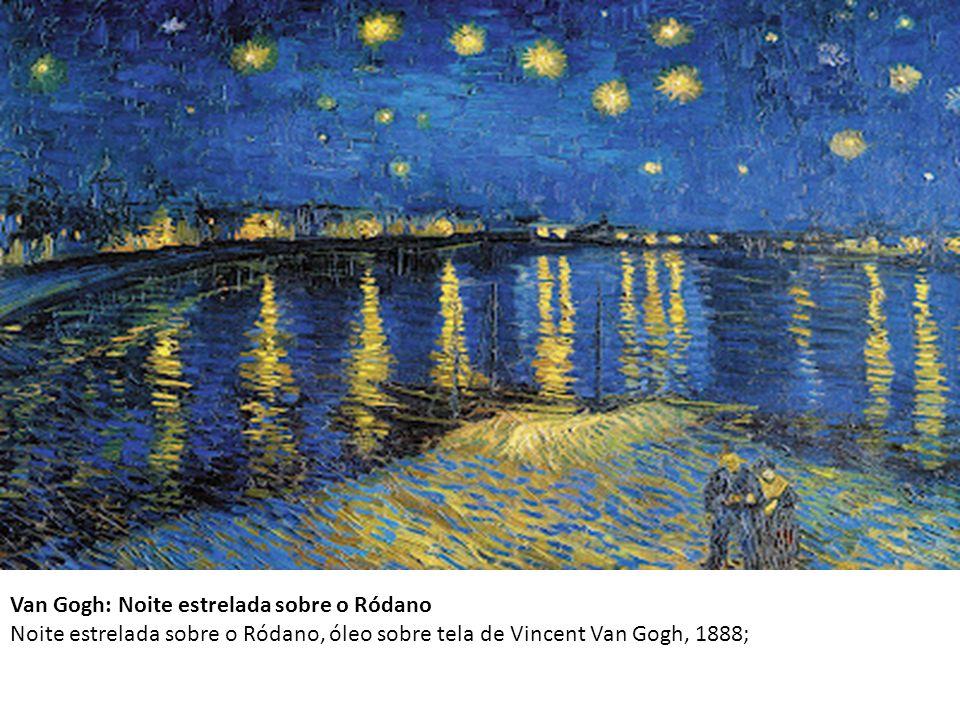 Van Gogh: Noite estrelada sobre o Ródano Noite estrelada sobre o Ródano, óleo sobre tela de Vincent Van Gogh, 1888;
