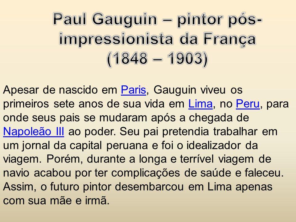 Apesar de nascido em Paris, Gauguin viveu os primeiros sete anos de sua vida em Lima, no Peru, para onde seus pais se mudaram após a chegada de Napole