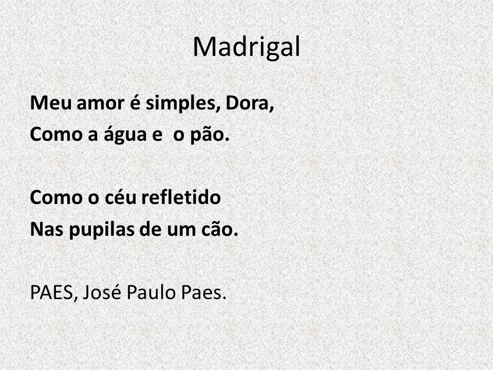 Madrigal Meu amor é simples, Dora, Como a água e o pão. Como o céu refletido Nas pupilas de um cão. PAES, José Paulo Paes.