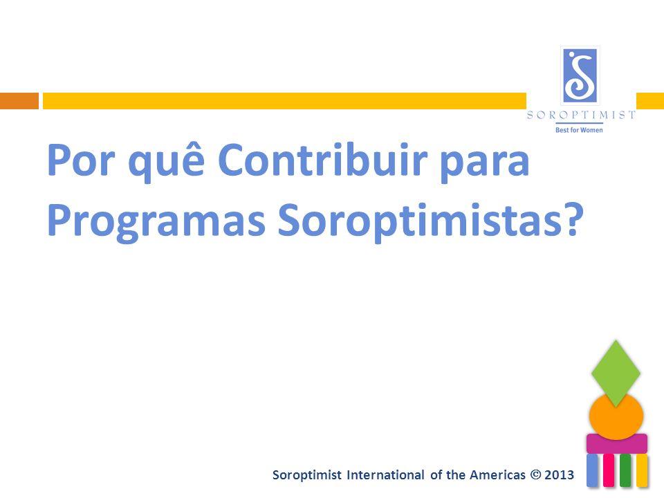 Soroptimist International of the Americas 2013 Por quê Contribuir para Programas Soroptimistas?