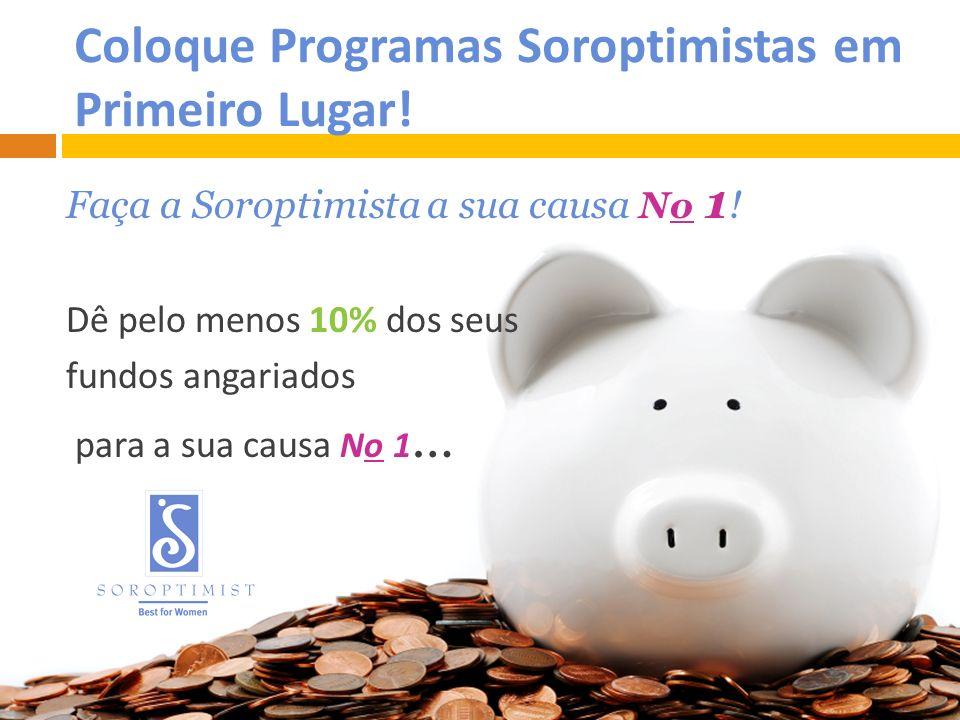 Coloque Programas Soroptimistas em Primeiro Lugar! Faça a Soroptimista a sua causa No 1 ! Dê pelo menos 10% dos seus fundos angariados para a sua caus
