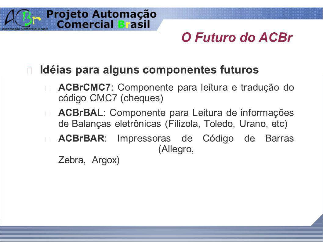 O Futuro do ACBr Idéias para alguns componentes futuros ACBrCMC7: Componente para leitura e tradução do código CMC7 (cheques) ACBrBAL: Componente para