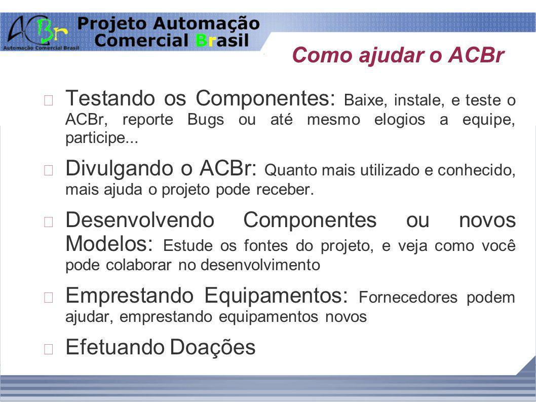 Como ajudar o ACBr Testando os Componentes: Baixe, instale, e teste o ACBr, reporte Bugs ou até mesmo elogios a equipe, participe... Divulgando o ACBr