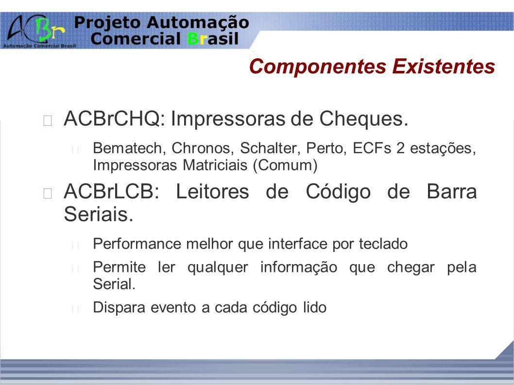 Componentes Existentes ACBrCHQ: Impressoras de Cheques. Bematech, Chronos, Schalter, Perto, ECFs 2 estações, Impressoras Matriciais (Comum) ACBrLCB: L